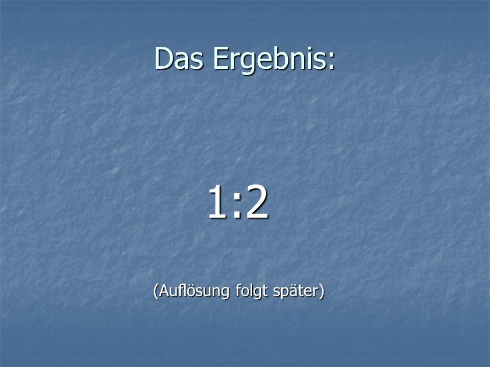 Das Ergebnis: 1:2 1:2 (Auflösung folgt später) (Auflösung folgt später)