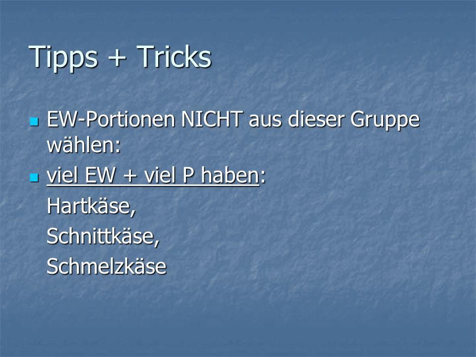 Tipps + Tricks EW-Portionen NICHT aus dieser Gruppe wählen: EW-Portionen NICHT aus dieser Gruppe wählen: viel EW + viel P haben: viel EW + viel P haben:Hartkäse,Schnittkäse,Schmelzkäse