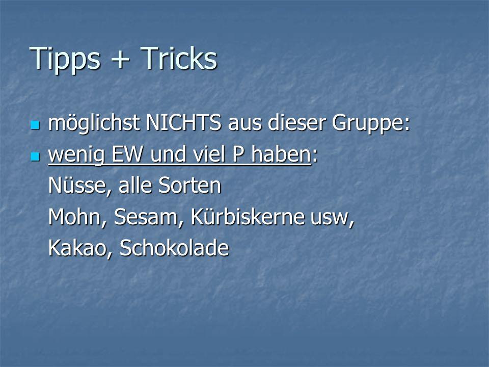 Tipps + Tricks möglichst NICHTS aus dieser Gruppe: möglichst NICHTS aus dieser Gruppe: wenig EW und viel P haben: wenig EW und viel P haben: Nüsse, alle Sorten Mohn, Sesam, Kürbiskerne usw, Kakao, Schokolade