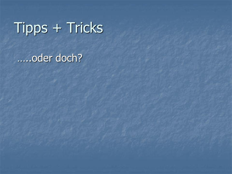 Tipps + Tricks …..oder doch …..oder doch