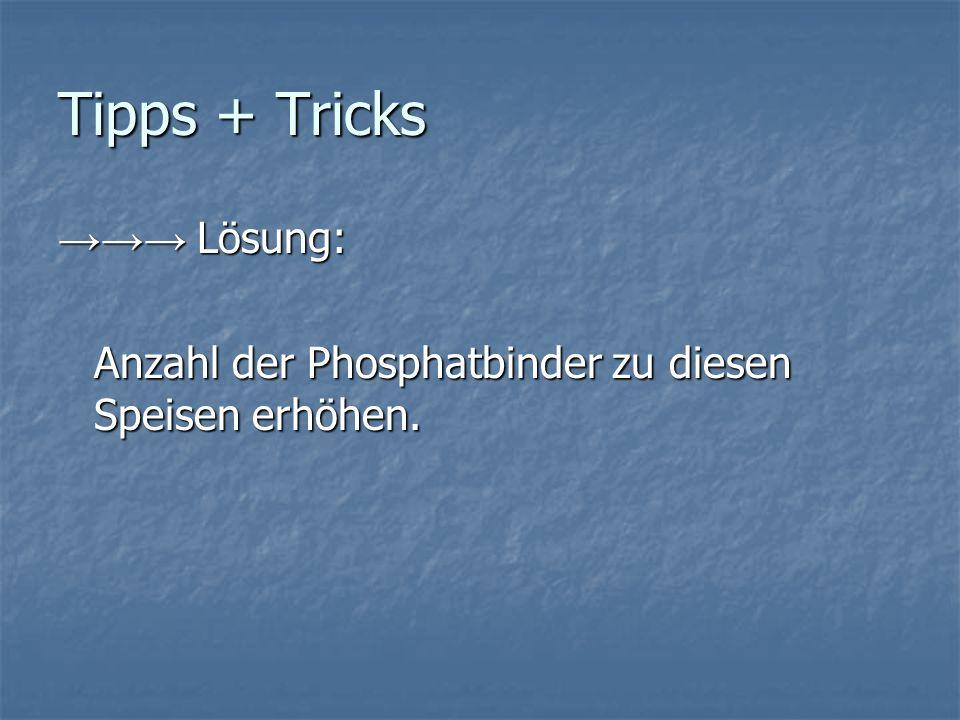 Tipps + Tricks Lösung: Lösung: Anzahl der Phosphatbinder zu diesen Speisen erhöhen.