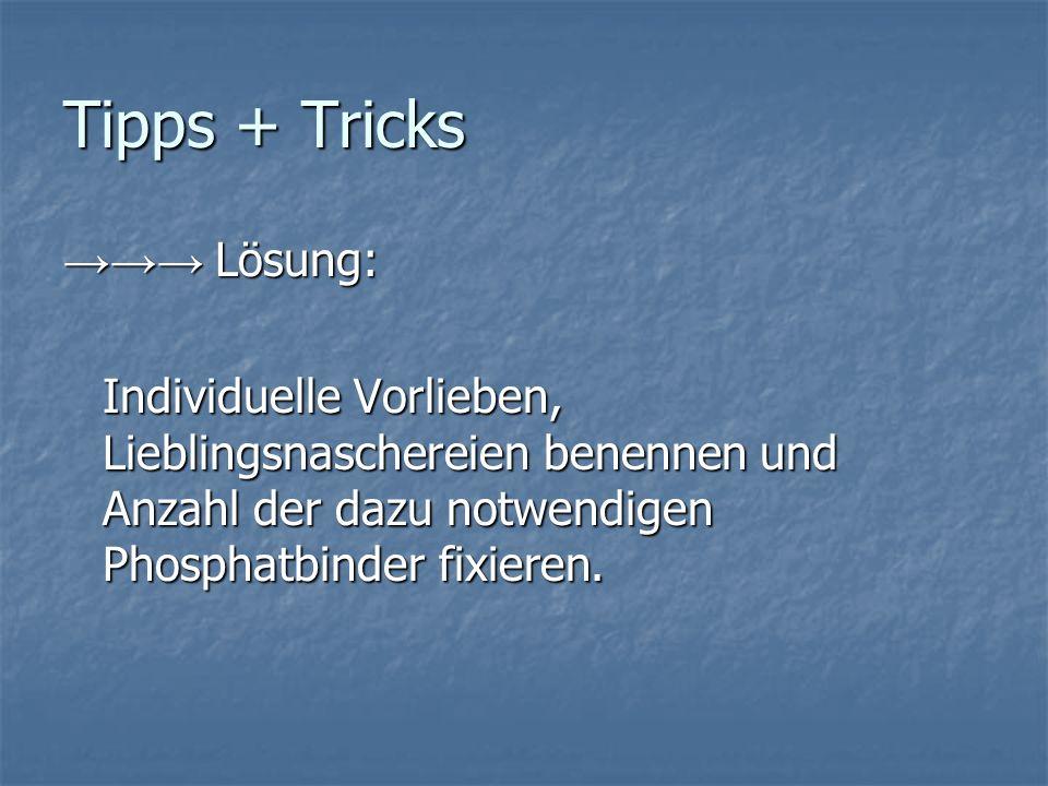 Tipps + Tricks Lösung: Lösung: Individuelle Vorlieben, Lieblingsnaschereien benennen und Anzahl der dazu notwendigen Phosphatbinder fixieren.