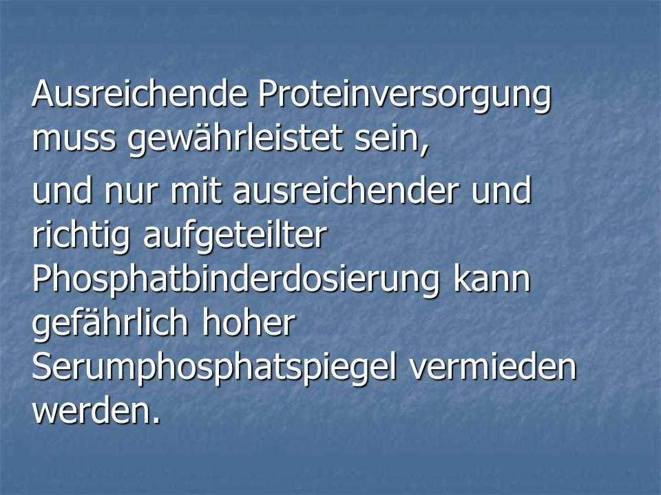 Ausreichende Proteinversorgung muss gewährleistet sein, und nur mit ausreichender und richtig aufgeteilter Phosphatbinderdosierung kann gefährlich hoher Serumphosphatspiegel vermieden werden.