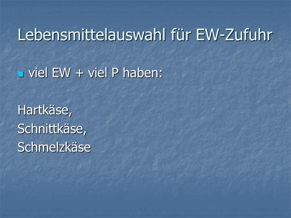Lebensmittelauswahl für EW-Zufuhr viel EW + viel P haben: viel EW + viel P haben:Hartkäse,Schnittkäse,Schmelzkäse