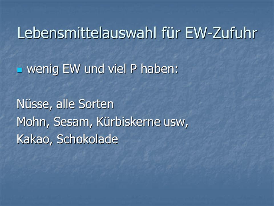 Lebensmittelauswahl für EW-Zufuhr wenig EW und viel P haben: wenig EW und viel P haben: Nüsse, alle Sorten Mohn, Sesam, Kürbiskerne usw, Kakao, Schokolade