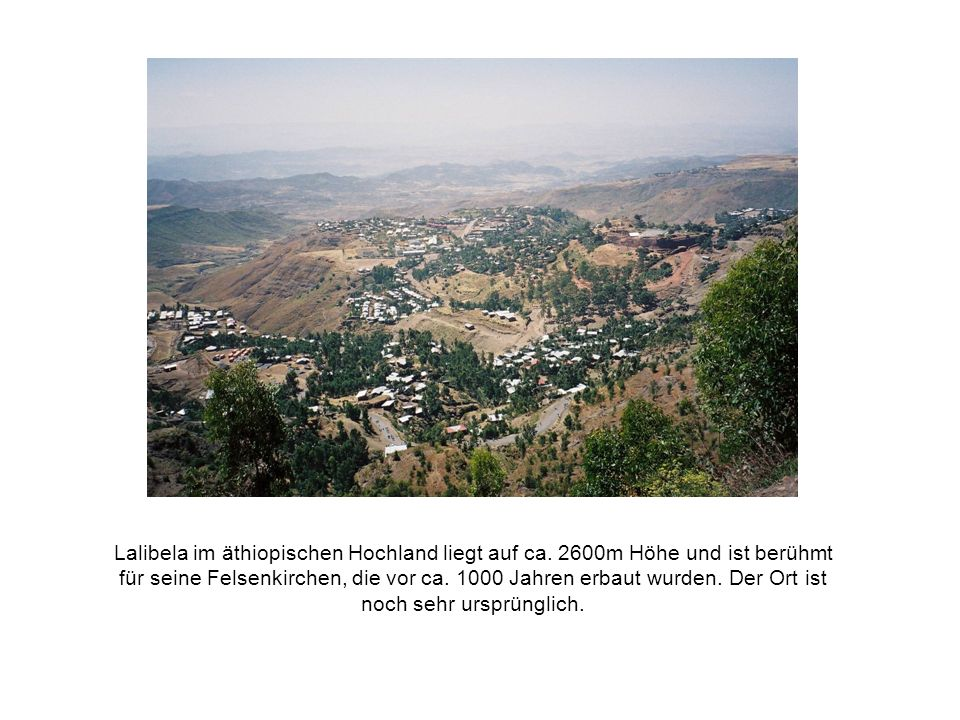 Lalibela im äthiopischen Hochland liegt auf ca. 2600m Höhe und ist berühmt für seine Felsenkirchen, die vor ca. 1000 Jahren erbaut wurden. Der Ort ist