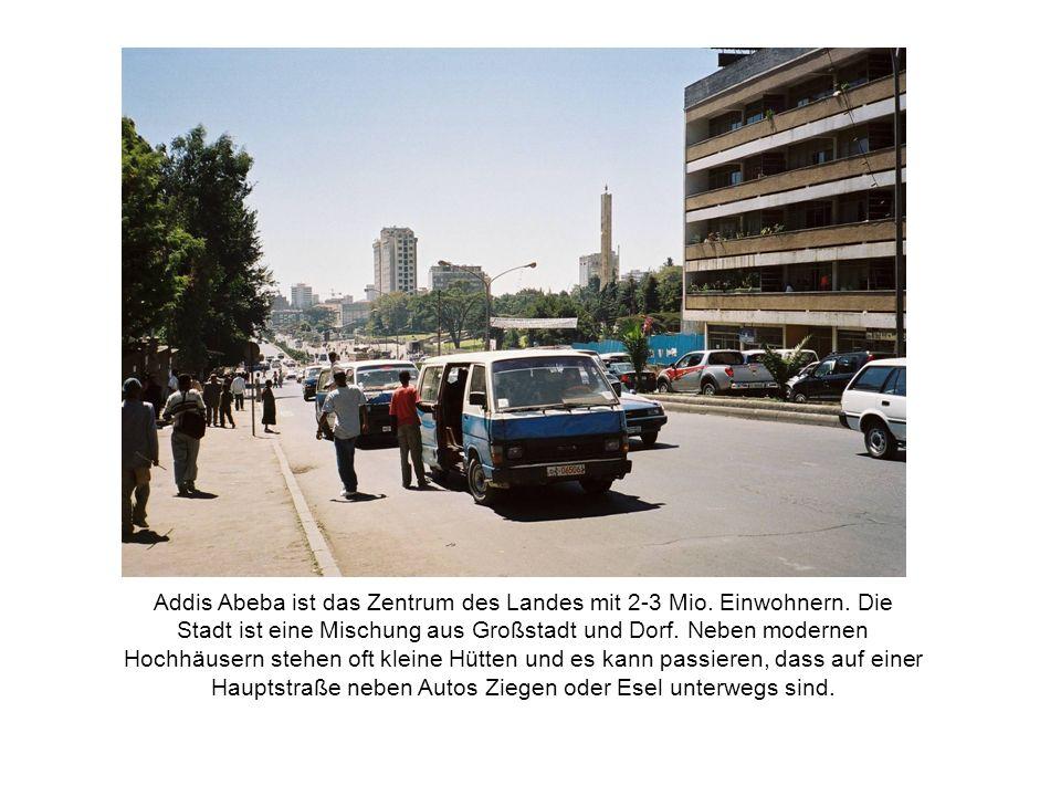 Addis Abeba ist das Zentrum des Landes mit 2-3 Mio. Einwohnern. Die Stadt ist eine Mischung aus Großstadt und Dorf. Neben modernen Hochhäusern stehen