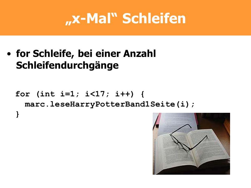 x-Mal Schleifen for Schleife, bei einer Anzahl Schleifendurchgänge for (int i=1; i<17; i++) { marc.leseHarryPotterBand1Seite(i); }