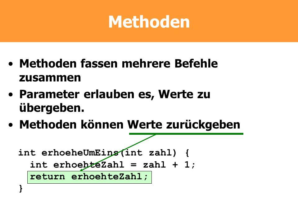 Methoden Methoden fassen mehrere Befehle zusammen Parameter erlauben es, Werte zu übergeben. Methoden können Werte zurückgeben int erhoeheUmEins(int z
