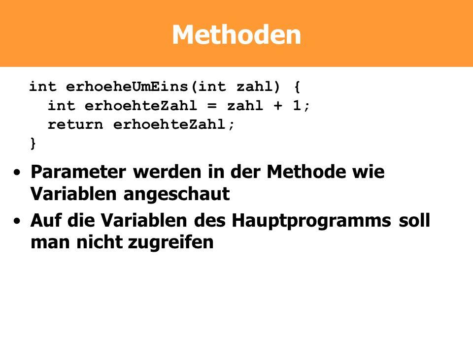 Methoden Parameter werden in der Methode wie Variablen angeschaut Auf die Variablen des Hauptprogramms soll man nicht zugreifen int erhoeheUmEins(int
