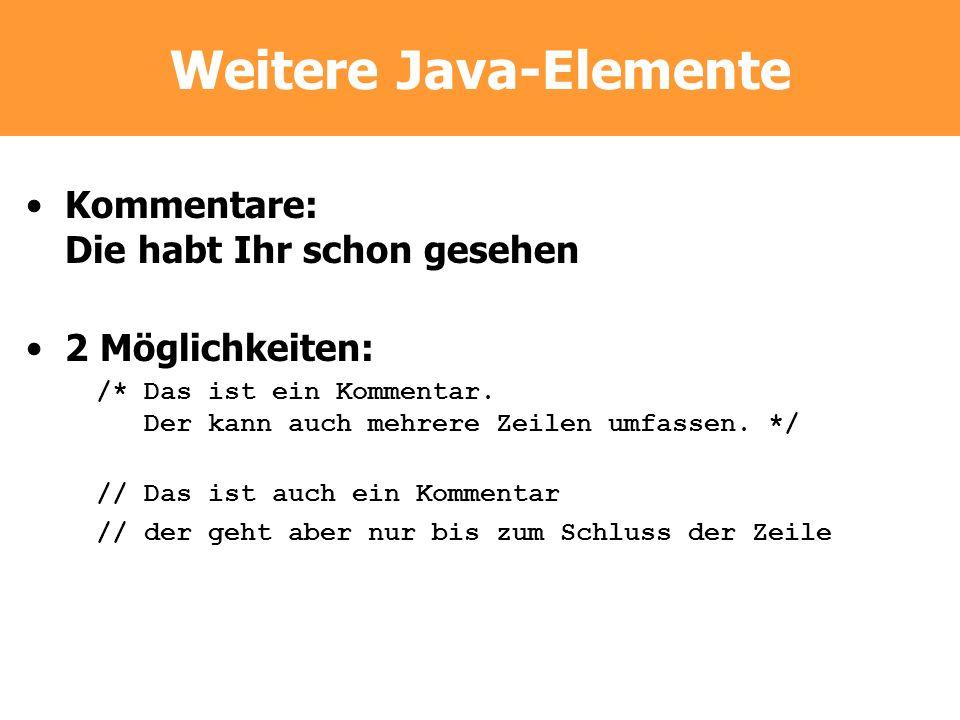 Weitere Java-Elemente Kommentare: Die habt Ihr schon gesehen 2 Möglichkeiten: /* Das ist ein Kommentar. Der kann auch mehrere Zeilen umfassen. */ // D