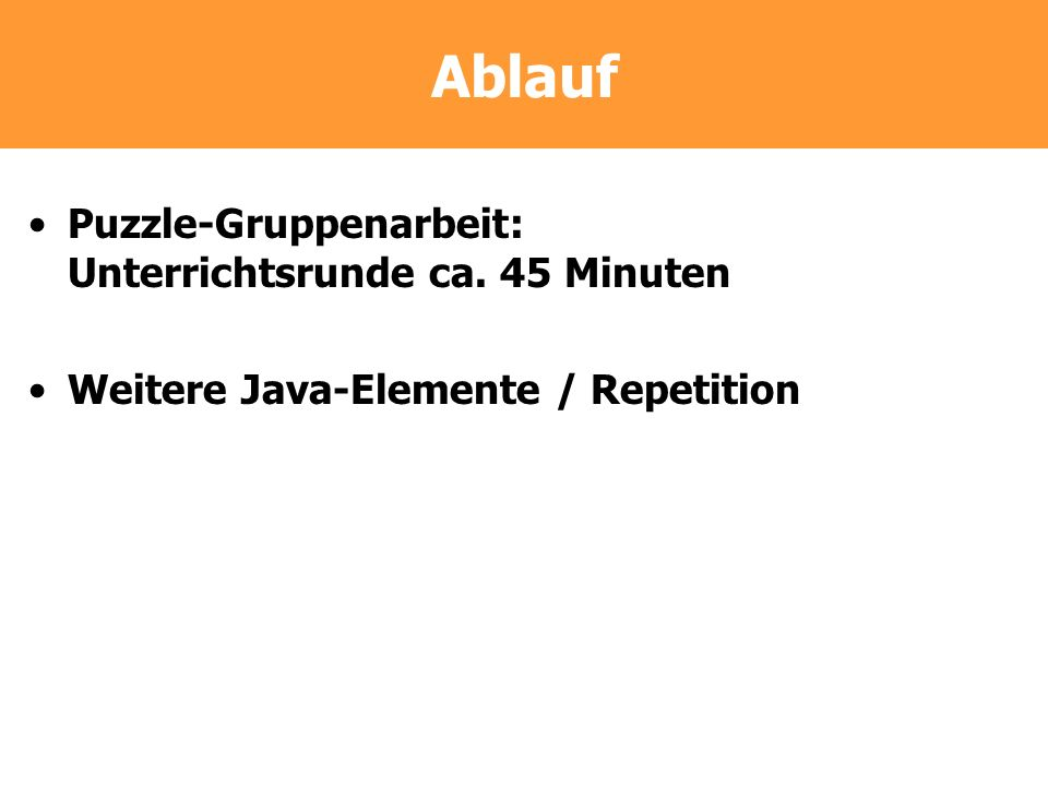 Ablauf Puzzle-Gruppenarbeit: Unterrichtsrunde ca. 45 Minuten Weitere Java-Elemente / Repetition