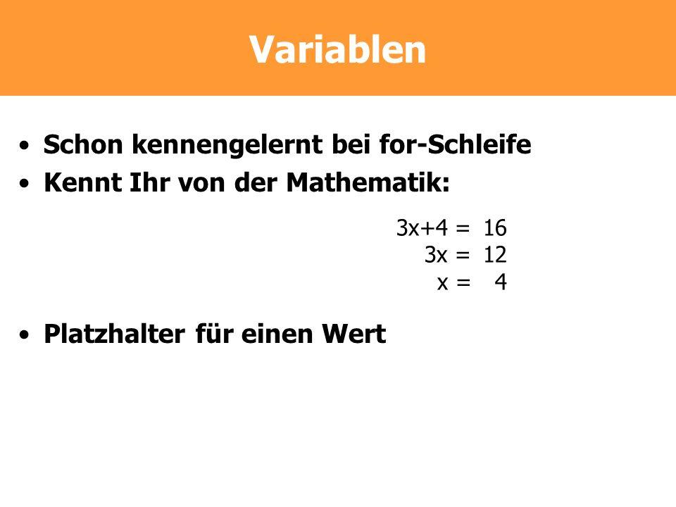 Variablen Schon kennengelernt bei for-Schleife Kennt Ihr von der Mathematik: Platzhalter für einen Wert 3x+4 =16 3x =12 x =4