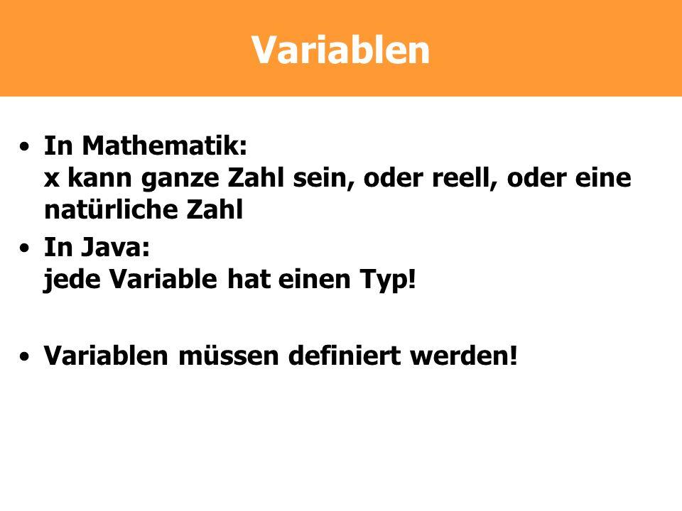 Variablen In Mathematik: x kann ganze Zahl sein, oder reell, oder eine natürliche Zahl In Java: jede Variable hat einen Typ! Variablen müssen definier