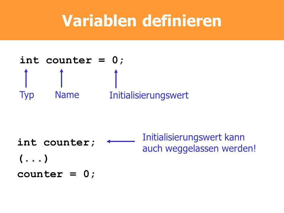Variablen definieren int counter = 0; TypName Initialisierungswert int counter; (...) counter = 0; Initialisierungswert kann auch weggelassen werden!
