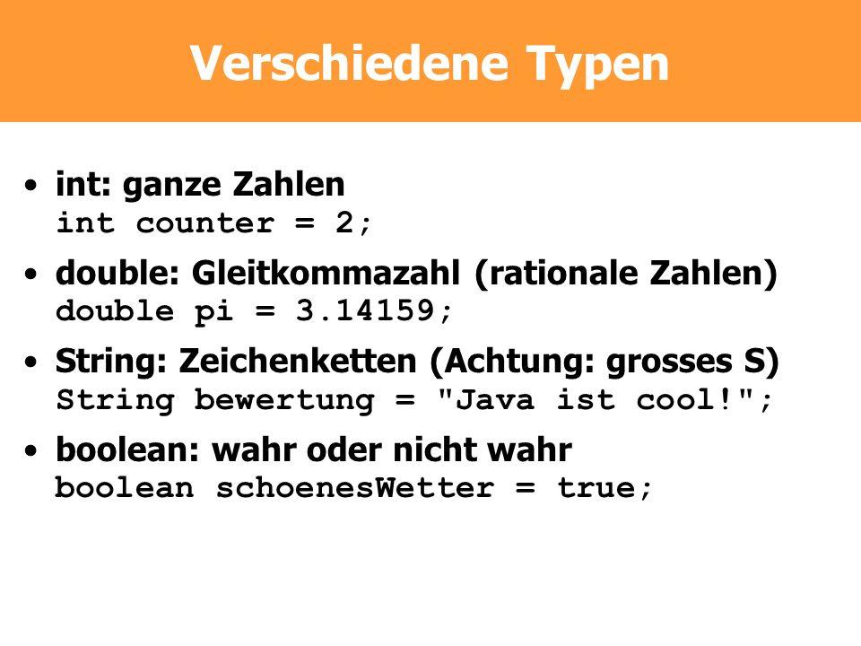 Verschiedene Typen int: ganze Zahlen int counter = 2; double: Gleitkommazahl (rationale Zahlen) double pi = 3.14159; String: Zeichenketten (Achtung: g