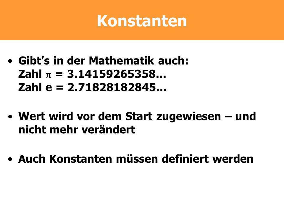 Konstanten Gibts in der Mathematik auch: Zahl = 3.14159265358... Zahl e = 2.71828182845... Wert wird vor dem Start zugewiesen – und nicht mehr verände