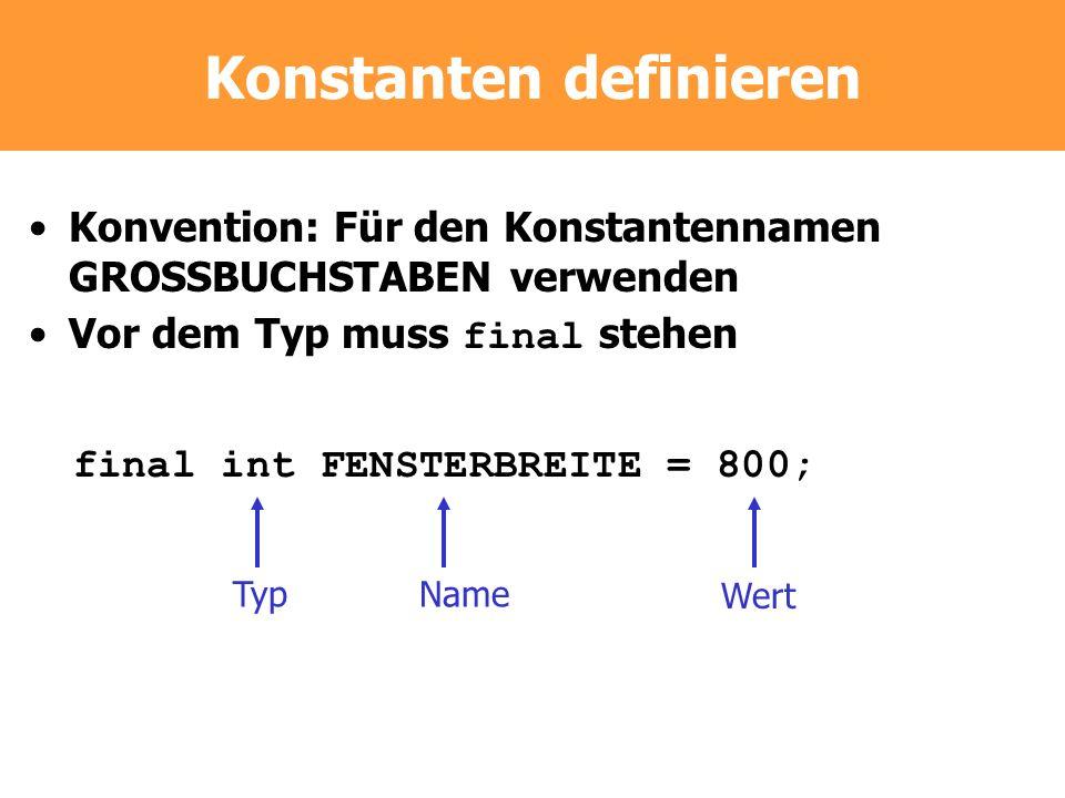 Konstanten definieren Konvention: Für den Konstantennamen GROSSBUCHSTABEN verwenden Vor dem Typ muss final stehen final int FENSTERBREITE = 800; TypNa