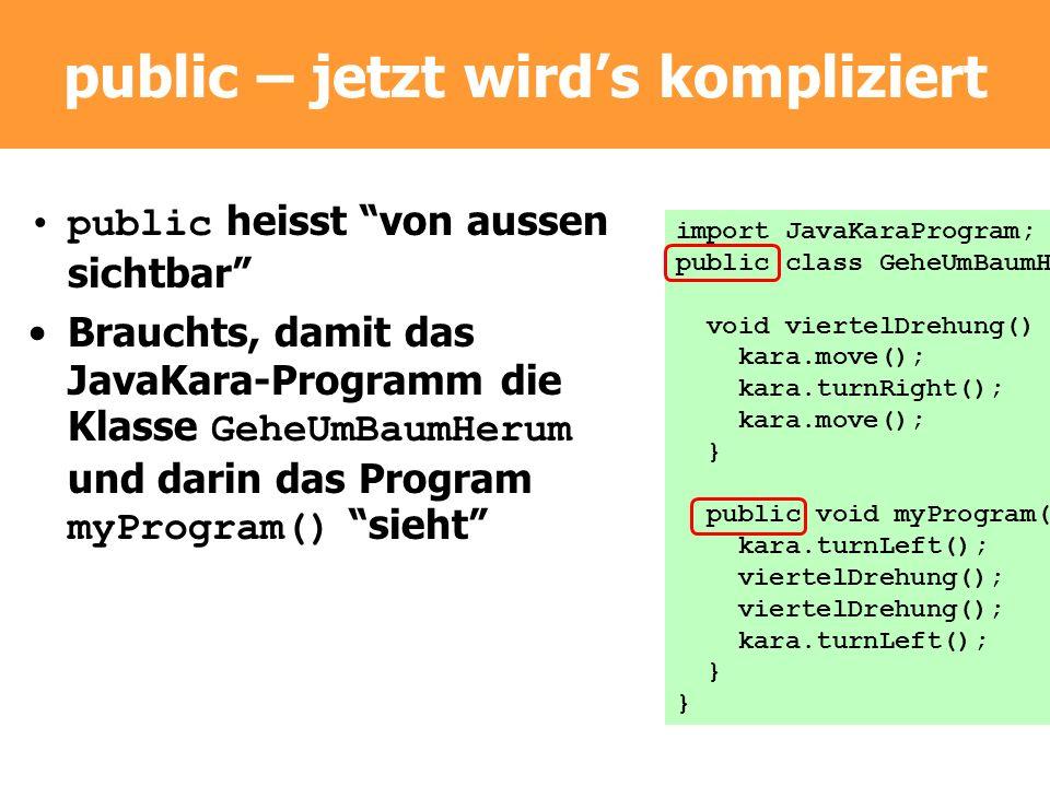 public – jetzt wirds kompliziert public heisst von aussen sichtbar Brauchts, damit das JavaKara-Programm die Klasse GeheUmBaumHerum und darin das Prog