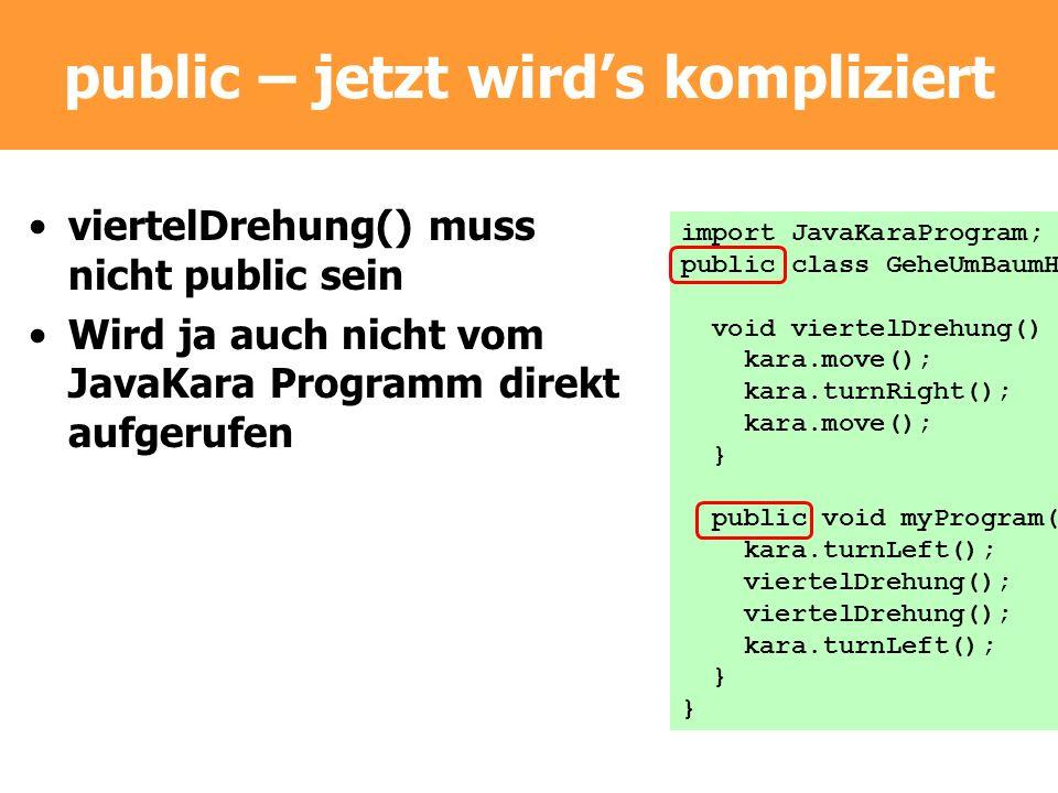 public – jetzt wirds kompliziert viertelDrehung() muss nicht public sein Wird ja auch nicht vom JavaKara Programm direkt aufgerufen import JavaKaraPro