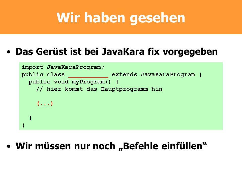 Wir haben gesehen Das Gerüst ist bei JavaKara fix vorgegeben Wir müssen nur noch Befehle einfüllen import JavaKaraProgram; public class ___________ ex