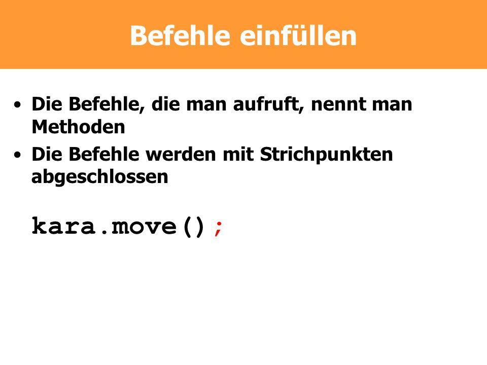 Befehle einfüllen Die Befehle, die man aufruft, nennt man Methoden Die Befehle werden mit Strichpunkten abgeschlossen kara.move();