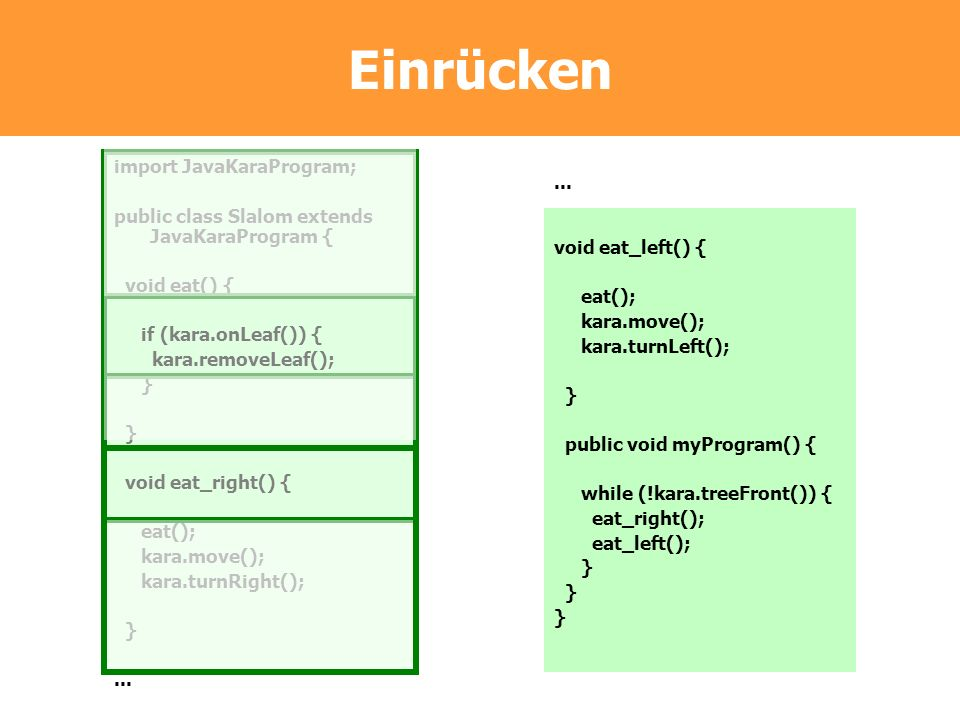 Einrücken import JavaKaraProgram; public class Slalom extends JavaKaraProgram { void eat() { if (kara.onLeaf()) { kara.removeLeaf(); } } void eat_righ