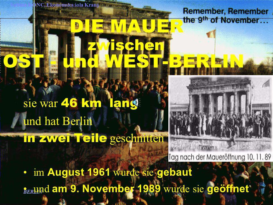BERLIN Sabina KONC, Ekonomska šola Kranj DIE MAUER zwischen OST - und WEST-BERLIN sie war 46 km lang und hat Berlin in zwei Teile geschnitten im August 1961 wurde sie gebaut und am 9.