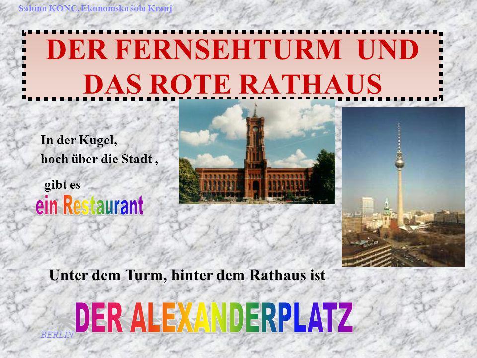 BERLIN Sabina KONC, Ekonomska šola Kranj DER FERNSEHTURM UND DAS ROTE RATHAUS In der Kugel, hoch über die Stadt, gibt es Unter dem Turm, hinter dem Rathaus ist