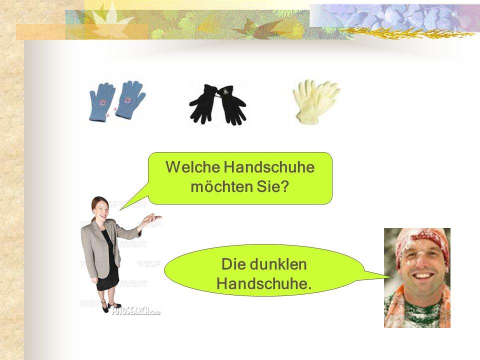 Welche Handschuhe möchten Sie? Die dunklen Handschuhe.