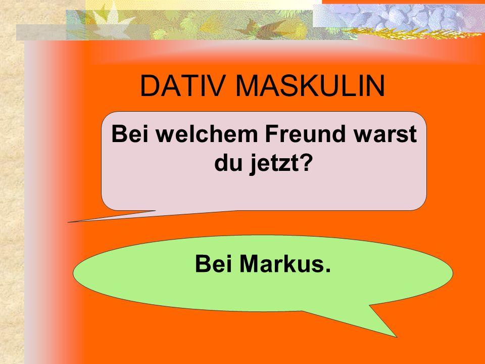 DATIV MASKULIN Bei welchem Freund warst du jetzt? Bei Markus.