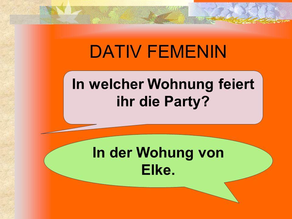 DATIV FEMENIN In welcher Wohnung feiert ihr die Party? In der Wohung von Elke.