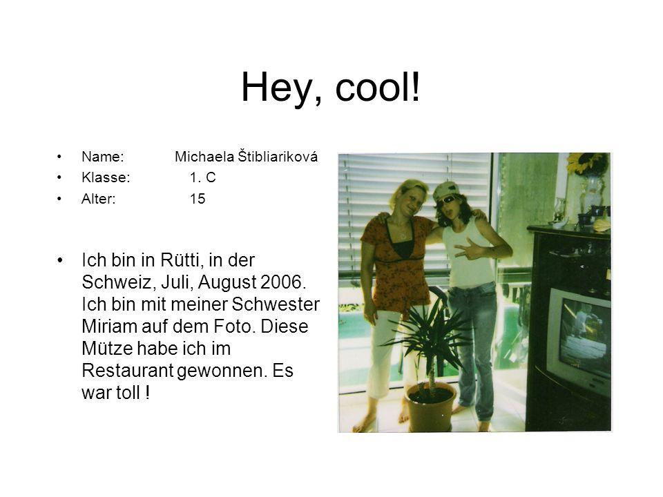 Hey, cool! Name: Michaela Štibliariková Klasse:1. C Alter:15 Ich bin in Rütti, in der Schweiz, Juli, August 2006. Ich bin mit meiner Schwester Miriam