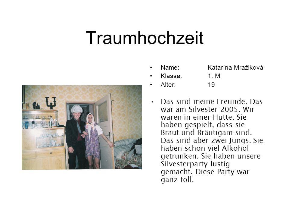 Traumhochzeit Name:Katarína Mražiková Klasse:1. M Alter:19 Das sind meine Freunde. Das war am Silvester 2005. Wir waren in einer Hütte. Sie haben gesp