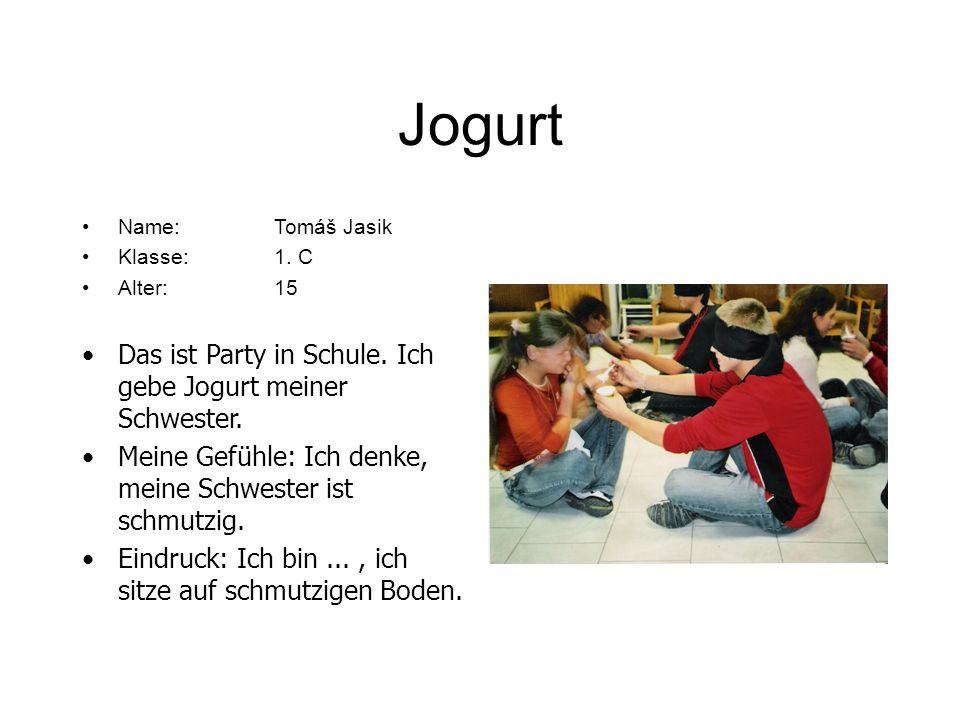 Jogurt Name:Tomáš Jasik Klasse:1. C Alter: 15 Das ist Party in Schule. Ich gebe Jogurt meiner Schwester. Meine Gefühle: Ich denke, meine Schwester ist