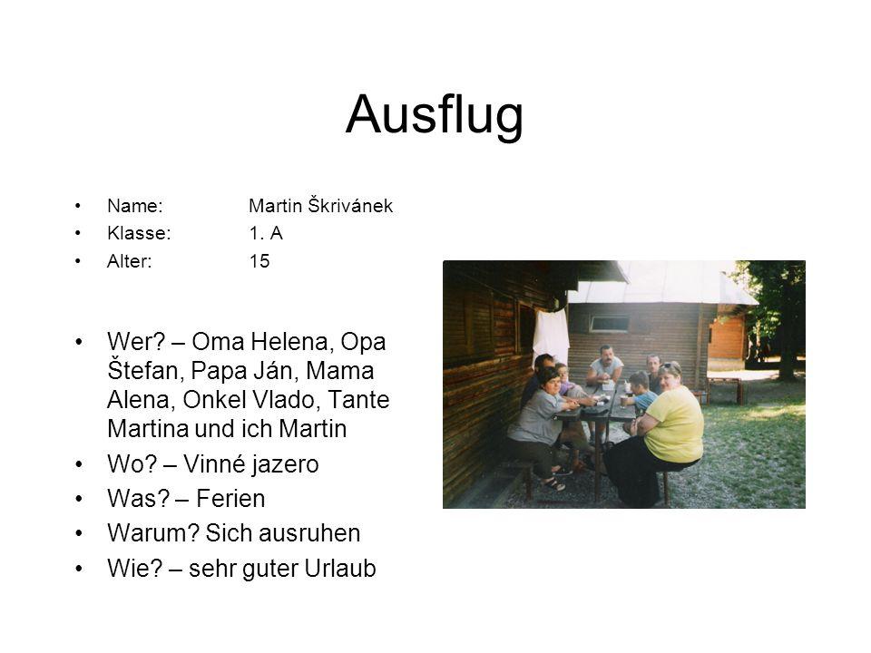 Ausflug Name:Martin Škrivánek Klasse:1. A Alter:15 Wer? – Oma Helena, Opa Štefan, Papa Ján, Mama Alena, Onkel Vlado, Tante Martina und ich Martin Wo?