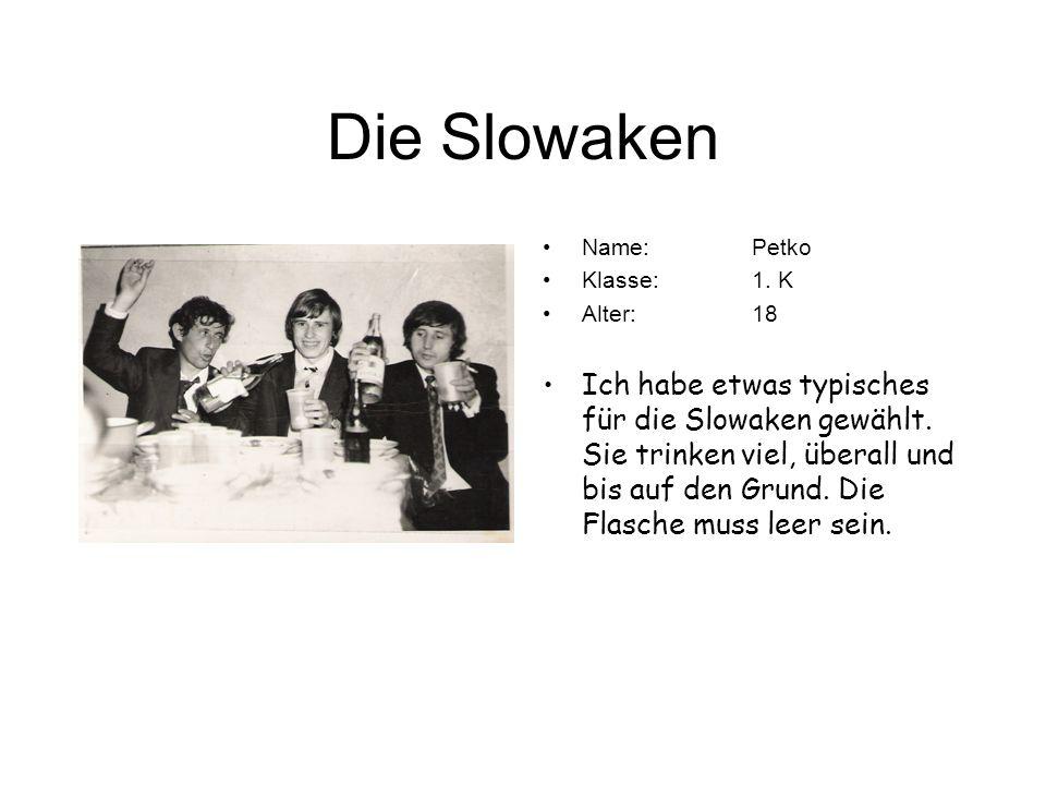 Die Slowaken Name:Petko Klasse:1. K Alter:18 Ich habe etwas typisches für die Slowaken gewählt. Sie trinken viel, überall und bis auf den Grund. Die F