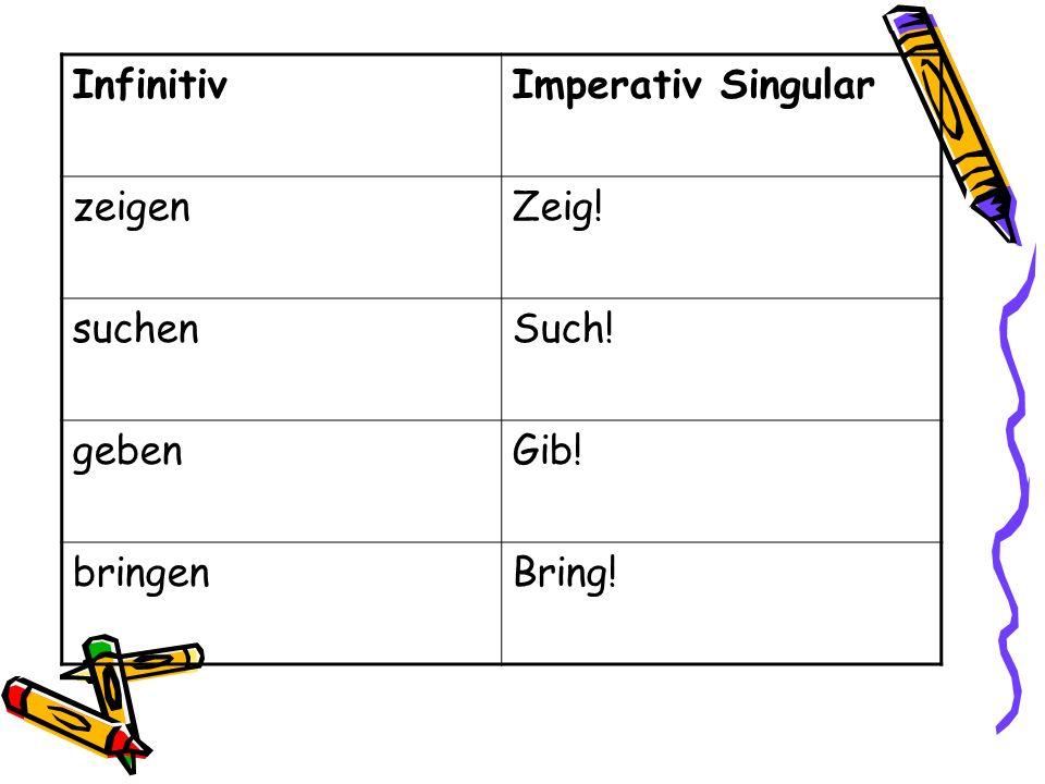 InfinitivImperativ Singular zeigenZeig! suchenSuch! gebenGib! bringenBring!