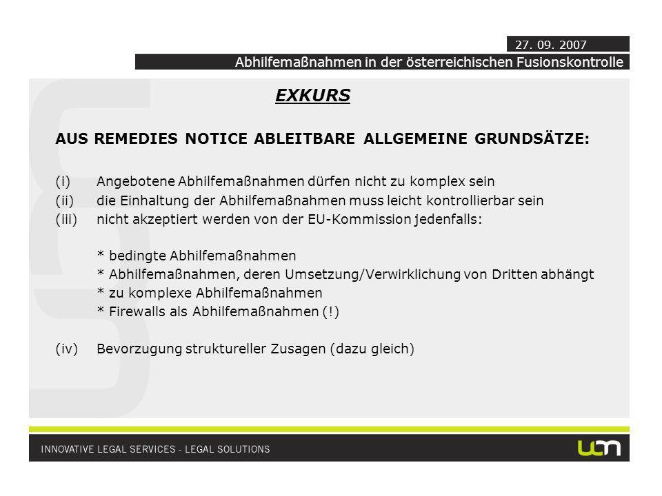 EXKURS AUS REMEDIES NOTICE ABLEITBARE ALLGEMEINE GRUNDSÄTZE: (i)Angebotene Abhilfemaßnahmen dürfen nicht zu komplex sein (ii)die Einhaltung der Abhilfemaßnahmen muss leicht kontrollierbar sein (iii)nicht akzeptiert werden von der EU-Kommission jedenfalls: * bedingte Abhilfemaßnahmen * Abhilfemaßnahmen, deren Umsetzung/Verwirklichung von Dritten abhängt * zu komplexe Abhilfemaßnahmen * Firewalls als Abhilfemaßnahmen (!) (iv)Bevorzugung struktureller Zusagen (dazu gleich) Abhilfemaßnahmen in der österreichischen Fusionskontrolle 27.
