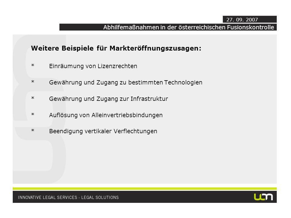 Weitere Beispiele für Markteröffnungszusagen: *Einräumung von Lizenzrechten *Gewährung und Zugang zu bestimmten Technologien *Gewährung und Zugang zur Infrastruktur *Auflösung von Alleinvertriebsbindungen *Beendigung vertikaler Verflechtungen Abhilfemaßnahmen in der österreichischen Fusionskontrolle 27.