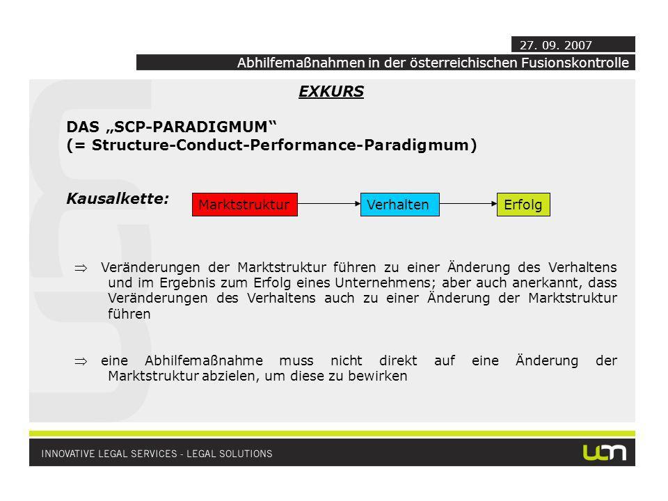 EXKURS DAS SCP-PARADIGMUM (= Structure-Conduct-Performance-Paradigmum) Kausalkette: MarktstrukturVerhaltenErfolg Veränderungen der Marktstruktur führen zu einer Änderung des Verhaltens und im Ergebnis zum Erfolg eines Unternehmens; aber auch anerkannt, dass Veränderungen des Verhaltens auch zu einer Änderung der Marktstruktur führen eine Abhilfemaßnahme muss nicht direkt auf eine Änderung der Marktstruktur abzielen, um diese zu bewirken Abhilfemaßnahmen in der österreichischen Fusionskontrolle 27.