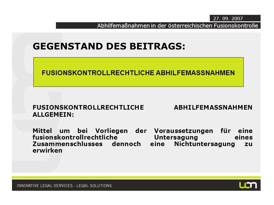 Abhilfemaßnahmen in der österreichischen Fusionskontrolle GEGENSTAND DES BEITRAGS: FUSIONSKONTROLLRECHTLICHE ABHILFEMASSNAHMEN ALLGEMEIN: Mittel um bei Vorliegen der Voraussetzungen für eine fusionskontrollrechtliche Untersagung eines Zusammenschlusses dennoch eine Nichtuntersagung zu erwirken 27.