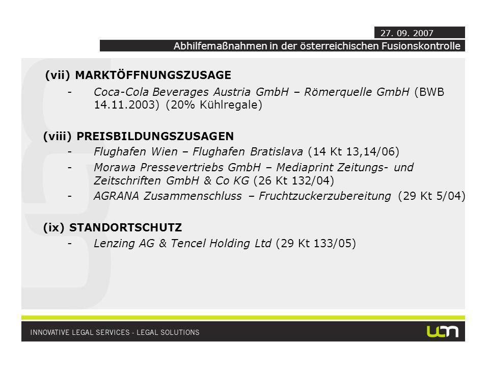 (vii) MARKTÖFFNUNGSZUSAGE -Coca-Cola Beverages Austria GmbH – Römerquelle GmbH (BWB 14.11.2003) (20% Kühlregale) (viii) PREISBILDUNGSZUSAGEN -Flughafen Wien – Flughafen Bratislava (14 Kt 13,14/06) -Morawa Pressevertriebs GmbH – Mediaprint Zeitungs- und Zeitschriften GmbH & Co KG (26 Kt 132/04) -AGRANA Zusammenschluss – Fruchtzuckerzubereitung (29 Kt 5/04) (ix) STANDORTSCHUTZ -Lenzing AG & Tencel Holding Ltd (29 Kt 133/05) Abhilfemaßnahmen in der österreichischen Fusionskontrolle 27.