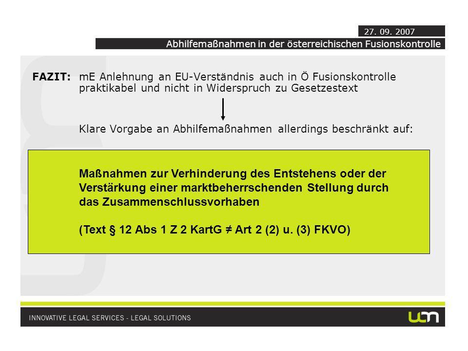 FAZIT:mE Anlehnung an EU-Verständnis auch in Ö Fusionskontrolle praktikabel und nicht in Widerspruch zu Gesetzestext Klare Vorgabe an Abhilfemaßnahmen allerdings beschränkt auf: Maßnahmen zur Verhinderung des Entstehens oder der Verstärkung einer marktbeherrschenden Stellung durch das Zusammenschlussvorhaben (Text § 12 Abs 1 Z 2 KartG Art 2 (2) u.