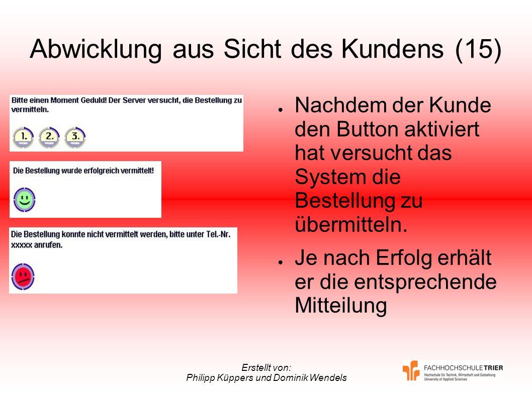 Erstellt von: Philipp Küppers und Dominik Wendels Abwicklung aus Sicht des Kundens (15) Nachdem der Kunde den Button aktiviert hat versucht das System