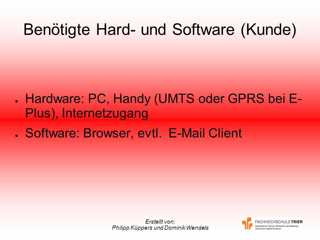 Erstellt von: Philipp Küppers und Dominik Wendels Benötigte Hard- und Software (Kunde) Hardware: PC, Handy (UMTS oder GPRS bei E- Plus), Internetzugan