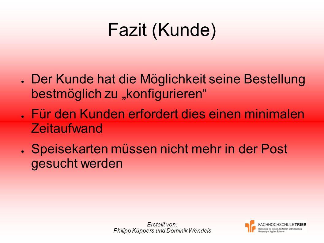 Erstellt von: Philipp Küppers und Dominik Wendels Fazit (Kunde) Der Kunde hat die Möglichkeit seine Bestellung bestmöglich zu konfigurieren Für den Ku
