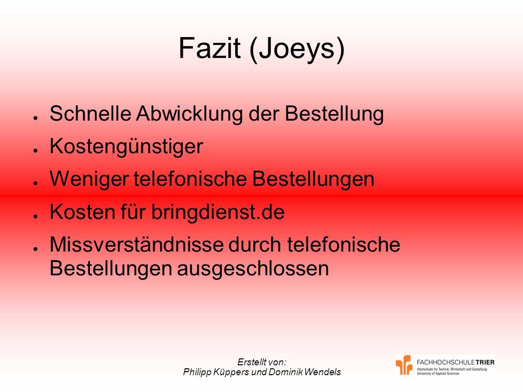 Erstellt von: Philipp Küppers und Dominik Wendels Fazit (Joeys) Schnelle Abwicklung der Bestellung Kostengünstiger Weniger telefonische Bestellungen K