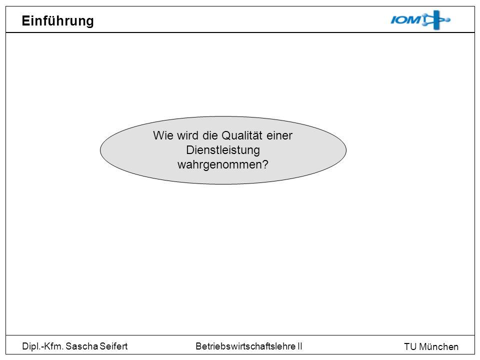 Dipl.-Kfm. Sascha Seifert TU München Betriebswirtschaftslehre II Einführung Wie wird die Qualität einer Dienstleistung wahrgenommen?
