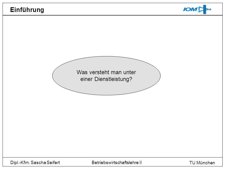Dipl.-Kfm. Sascha Seifert TU München Betriebswirtschaftslehre II Einführung Was versteht man unter einer Dienstleistung?